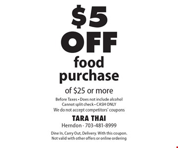 $5 off food purchase of $25 or more. Before Taxes. Does not include alcohol. Cannot split check. CASH ONLY. We do not accept competitors' coupons. Dine In, Carry Out, Delivery. With this coupon. Not valid with other offers or online ordering.