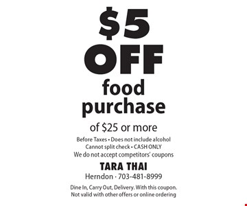 $5 off food purchase of $25 or more. Before Taxes. Does not include alcohol. Cannot split check. CASH ONLY. We do not accept competitors' coupons. Dine In, Carry Out, Delivery. With this coupon. Not valid with other offers or online ordering
