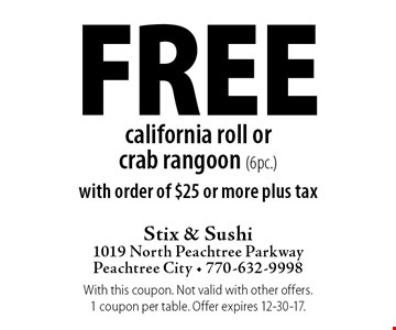 Free california roll or crab rangoon (6pc.) with order of $25 or more plus tax. With this coupon. Not valid with other offers. 1 coupon per table. Offer expires 12-30-17.