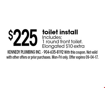 $225 toilet installIncludes: 1 round front toilet. Elongated $10 extra. kennedy plumbing inc. - 904-635-8192 With this coupon. Not valid with other offers or prior purchases. Mon-Fri only. Offer expires 09-04-17.