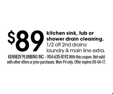 $89 kitchen sink, tub or shower drain cleaning.1/2 off 2nd drains: laundry & main line extra.. kennedy plumbing inc. - 904-635-8192 With this coupon. Not valid with other offers or prior purchases. Mon-Fri only. Offer expires 09-04-17.
