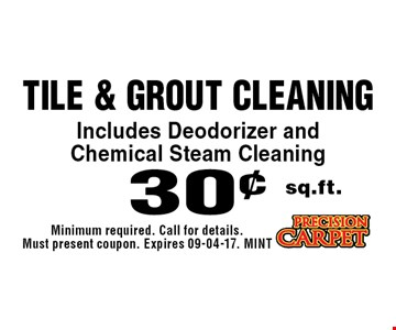 30¢ sq.ft. Tile & Grout Cleaning Includes Deodorizer and Chemical Steam Cleaning. Minimum required. Call for details. Must present coupon. Expires 09-04-17. MINT
