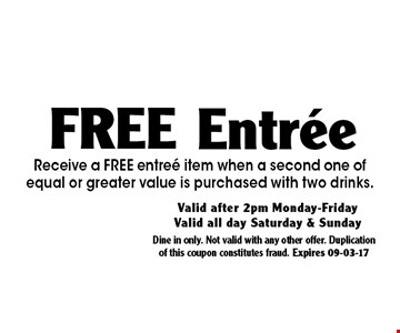 Free Entree. Receive a FREE entree item when a second one of equal or greater value is purchased with two drinks.. Dine in only. Not valid with any other offer. Duplication of this coupon constitutes fraud. Expires 09-03-17