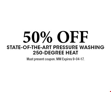 50% OFF State-of-the-Art Pressure Washing 250-Degree Heat. Must present coupon. MM Expires 9-04-17.