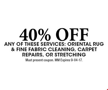 40% OFF any of these services: Oriental Rug & Fine Fabric Cleaning, Carpet Repairs, or Stretching. Must present coupon. MM Expires 9-04-17.