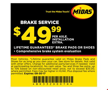 Brake Service $49.99 per axle. installation extra lifetime guaranteed* Break pads or shoescomprehensive brake system evaluation . Most vehicles. *lifetime guarantee valid on midas break pads and shoes for as long as you own your car. see store for details. not valid with other offers. charge for additional parts/services if needed. Valid at participating locations. no cash value. tax and shop fee extra. up to 15% based on non-discounted retail price, not to exceed $35.00. where permitted. fees may be higher in HI/AK. plus disposal fee where permitted. Expires 9-30-17