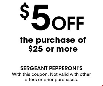 $5Off the purchase of $25 or more . With this coupon. Not valid with other offers or prior purchases.