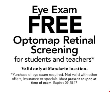 FREE Optomap Retinal Screeningfor students and teachers*Valid only at Mandarin location.. *Purchase of eye exam required. Not valid with other offers, insurance or specials. Must present coupon at time of exam. Expires 10-23-17