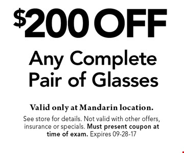 $200 off Any CompletePair of Glasses . Valid only at Mandarin location. See store for details. Not valid with other offers, insurance or specials. Must present coupon at time of exam. Expires 10-23-17