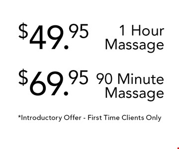 $49.95$69.95 1 Hour Massage90 Minute Massage. *Introductory Offer - First Time Clients Only