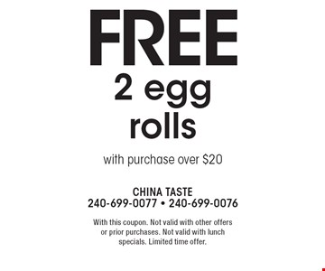 Free 2 egg rolls with purchase over $20. With this coupon. Not valid with other offers or prior purchases. Not valid with lunch specials. Limited time offer.