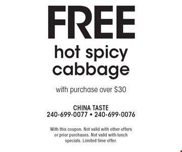 Free hot spicy cabbage with purchase over $30. With this coupon. Not valid with other offers or prior purchases. Not valid with lunch specials. Limited time offer.