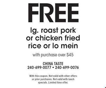 Free lg. roast pork or chicken fried rice or lo mein with purchase over $45. With this coupon. Not valid with other offers or prior purchases. Not valid with lunch specials. Limited time offer.