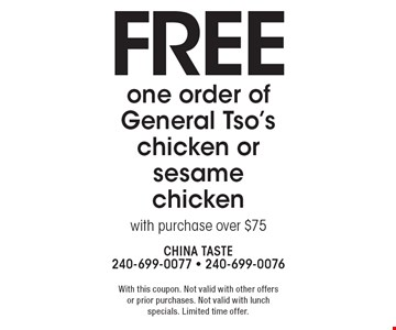 Free one order of General Tso's chicken or sesame chicken with purchase over $75. With this coupon. Not valid with other offers or prior purchases. Not valid with lunch specials. Limited time offer.
