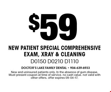 $59 NEW PATIENT SPECIAL Comprehensive Exam, Xray & Cleaning D0150 D0210 D1110. New and uninsured patients only. In the absence of gum disease. Must present coupon at time of service. no cash value. not valid with other offers. offer expires 09-04-17.