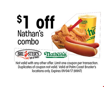 $1 off Nathan'scombo. Not valid with any other offer. Limit one coupon per transaction. Duplicates of coupon not valid. Valid at Palm Coast Bruster's locations only. Expires 09/04/17 (MINT)
