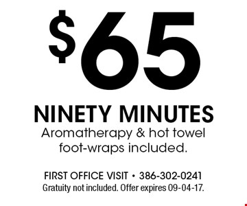 $65 NINETY MINUTES Aromatherapy & hot towel foot-wraps included.. Gratuity not included. Offer expires 09-04-17.