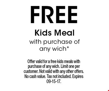 FREE Kids Mealwith purchase of any wich*. Offer valid for a free kids meals with purchase of any wich. Limit one per customer. Not valid with any other offers. No cash value. Tax not included. Expires 09-15-17.