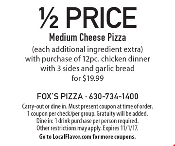 1/2 Price Medium Cheese Pizza (each additional ingredient extra) with purchase of 12pc. chicken dinner with 3 sides and garlic bread for $19.99. Carry-out or dine in. Must present coupon at time of order. 1 coupon per check/per group. Gratuity will be added. Dine in: 1 drink purchase per person required. Other restrictions may apply. Expires 11/1/17. Go to LocalFlavor.com for more coupons.