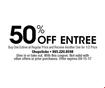 50% OFF entree Buy One Entree at Regular Price and Receive Another One for 1/2 Price . Dine in or take out. With this coupon. Not valid with other offers or prior purchases. Offer expires 08-18-17