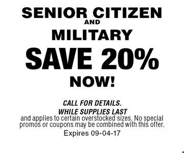 SAVE 20% NOW! SENIOR CITIZENAND MILITARY . Call For Details. WHILE SUPPLIES LASTand applies to certain overstocked sizes. No special promos or coupons may be combined with this offer.Expires 09-04-17