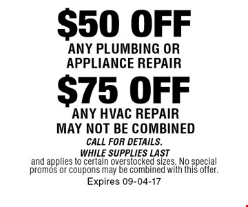$50 OFF$75 OFFANy plumbing or appliance repairany hvac repair may not be combined . Call For Details. WHILE SUPPLIES LASTand applies to certain overstocked sizes. No special promos or coupons may be combined with this offer.Expires 09-04-17
