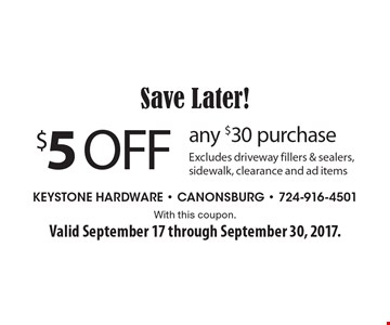 Save Later! $5 off any $30 purchase. Excludes driveway fillers & sealers, sidewalk, clearance and ad items. With this coupon. Valid September 17 through September 30, 2017.
