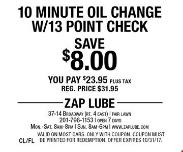 Save $8.00 10 Minute Oil Change W/13 Point Check. You pay $23.95 plus tax. Reg. price $31.95. Valid on most cars. Only with coupon. Coupon must be printed for redemption. Offer expires 10/31/17. CL/FL