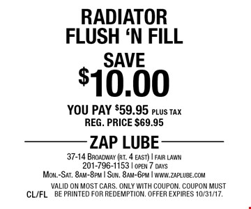 Save $10.00 Radiator Flush 'N Fill. You pay $59.95 plus tax. Reg. price $69.95. Valid on most cars. Only with coupon. Coupon must be printed for redemption. Offer expires 10/31/17. CL/FL