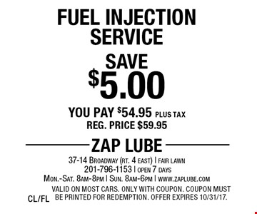 Save $5.00 Fuel Injection Service. You pay $54.95 plus tax. Reg. price $59.95. Valid on most cars. Only with coupon. Coupon must be printed for redemption. Offer expires 10/31/17. CL/FL