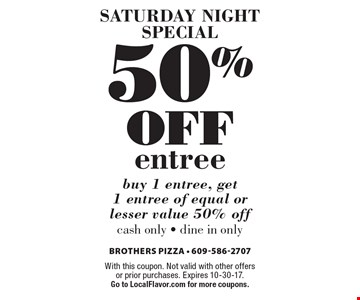 Saturday Night Special: 50% off entree. buy 1 entree, get 1 entree of equal or lesser value 50% off. cash only - dine in only. With this coupon. Not valid with other offers or prior purchases. Expires 10-30-17. Go to LocalFlavor.com for more coupons.