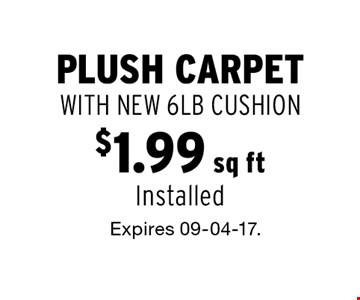 $1.99 sq ft plush carpet WITH NEW 6LB CUSHION Installed. Expires 09-04-17.