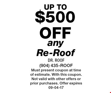 $500 off any Re-Roof. Dr. Roof (904) 435-ROOF Must present coupon at time of estimate. With this coupon. Not valid with other offers or prior purchases. Offer expires 09-04-17