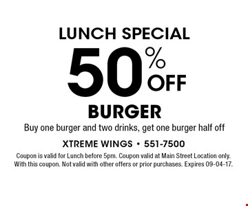 50% OFF burger. Buy one burger and two drinks, get one burger half off. Coupon is valid for Lunch before 5pm. Coupon valid at Main Street Location only. With this coupon. Not valid with other offers or prior purchases. Expires 09-04-17.