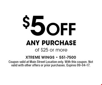 $5OFF any purchase of $25 or more. Coupon valid at Main Street Location only. With this coupon. Not valid with other offers or prior purchases. Expires 09-04-17.