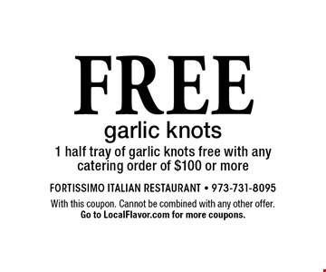 Free garlic knots. 1 half tray of garlic knots free with any catering order of $100 or more. With this coupon. Cannot be combined with any other offer. Expires 12-31-17. Go to LocalFlavor.com for more coupons.