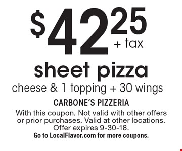 $42.25 + tax for a sheet pizza cheese with 1 topping & 30 wings. With this coupon. Not valid with other offers or prior purchases. Valid at other locations. Offer expires 9-30-18. Go to LocalFlavor.com for more coupons.
