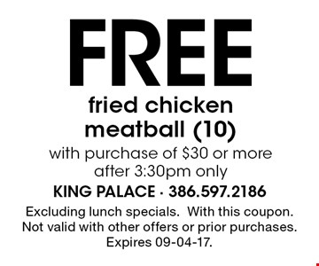 Free fried chicken meatball (10)with purchase of $30 or more after 3:30pm only. Excluding lunch specials.With this coupon. Not valid with other offers or prior purchases. Expires 09-04-17.