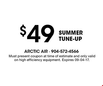 $49 Summer TUNE-UP. Must present coupon at time of estimate and only valid on high efficiency equipment. Expires 09-04-17.