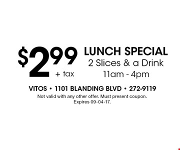 $2.99 LUNCH SPECIAL 2 Slices & a Drink11am - 4pm. Not valid with any other offer. Must present coupon. Expires 09-04-17.