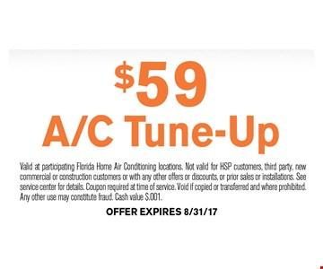 $59 A/C Tune-Up. Valid at participating Florida Home Air Conditioning locations. Not valid for HSP customers, third party, new commercial or construction customers or with any other offers or discounts, or prior sales or installations. See service center for details. Coupon required at time of service. Void if copied or transferred and where prohibited.Any other use may constitute fraud. Cash value $.001. Offer expires 08-31-17.