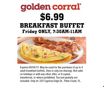 $6.99 Breakfast Buffet Friday ONLY, 7:30AM-11AM. Expires 09/04/17. May be used for the purchase of up to 4 adult breakfast buffets. Dine in only (no sharing). Not valid on holidays or with any other offer, or if copied, transferred, or where prohibited. Tax and gratuity not included. Only at: 225 Cypress Edge Dr., Palm Coast, FL.