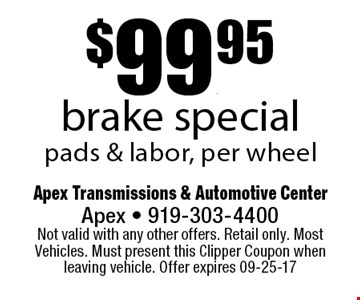 $99.95brake specialpads & labor, per wheel. Apex Transmissions & Automotive CenterApex - 919-303-4400 Not valid with any other offers. Retail only. Most Vehicles. Must present this Clipper Coupon when leaving vehicle. Offer expires 09-25-17