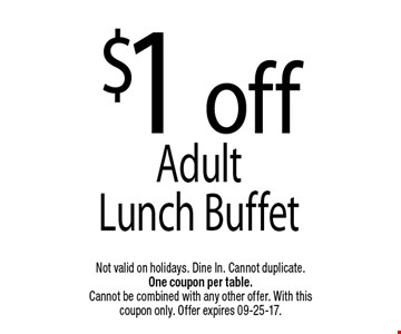 $1 offAdult Lunch Buffet. Not valid on holidays. Dine In. Cannot duplicate. One coupon per table. Cannot be combined with any other offer. With this coupon only. Offer expires 09-25-17.