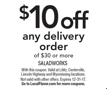 $10 off any delivery order of $30 or more. With this coupon. Valid at Lititz, Centerville, Lincoln Highway and Wyomissing locations. Not valid with other offers. Expires 12-31-17.Go to LocalFlavor.com for more coupons.