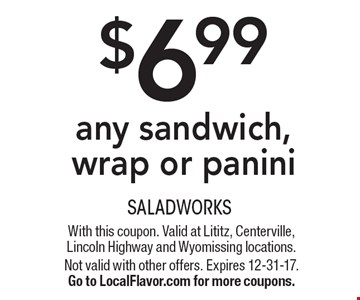 $6.99 any sandwich, wrap or panini. With this coupon. Valid at Lititz, Centerville, Lincoln Highway and Wyomissing locations. Not valid with other offers. Expires 12-31-17.Go to LocalFlavor.com for more coupons.