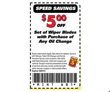 $5 off Set of Wiper Blades with purchase of any Oil Change. Some restrictions apply. See store for details. Good at all 5-minute, Take 5 Oil Change and Florida Havoline Xpress Lube locations. Not valid with fleet discounts. Limit one coupon per vehicle. Coupon must be presented at time of service and many not be combined with other banner, coupon or discounted offers. Expires 10-31-17MINT WB5