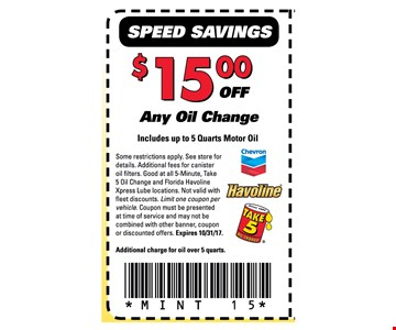 $15 off Any Oil ChangeIncludes up to 5 Quarts Motor Oil. Some restrictions apply. See store for details. Additional fees for canister oil filters. Good at all 5-minute, Take 5 Oil Change and Florida Havoline Xpress Lube locations. Not valid with fleet discounts. Limit one coupon per vehicle. Coupon must be presented at time of service and many not be combined with other banner, coupon or discounted offers. Expires 10-31-17Additional charge for oil over 5 quarts. MINT 15
