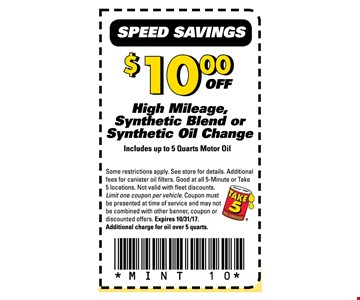 $10 off High Mileage Synthetic Blend or Synthetic Oil ChangeIncludes up to 5 quarts motor oil. Some restrictions apply. See store for details. Additional fees for canister oil filters. Good at all 5-minute, Take 5 locations. Not valid with fleet discounts. Limit one coupon per vehicle. Coupon must be presented at time of service and many not be combined with other banner, coupon or discounted offers. Expires 10-31-17Additional charge for oil over 5 quarts. MINT 10