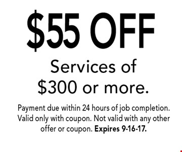 $55 OFF Services of $300 or more.. Payment due within 24 hours of job completion. Valid only with coupon. Not valid with any other offer or coupon. Expires 9-16-17.